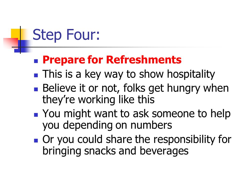 Step Four: Prepare for Refreshments This is a key way to show hospitality Believe it or not, folks get hungry when they're working like this You might want to ask someone to help you depending on numbers Or you could share the responsibility for bringing snacks and beverages