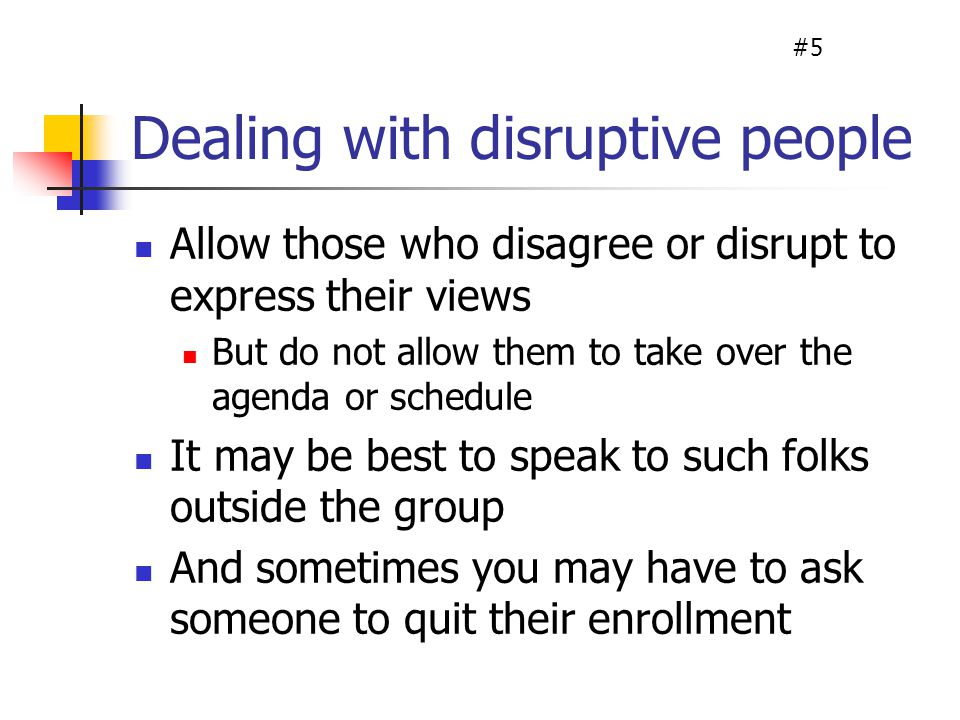 Dealing with disruptive people Allow those who disagree or disrupt to express their views But do not allow them to take over the agenda or schedule It may be best to speak to such folks outside the group And sometimes you may have to ask someone to quit their enrollment #5