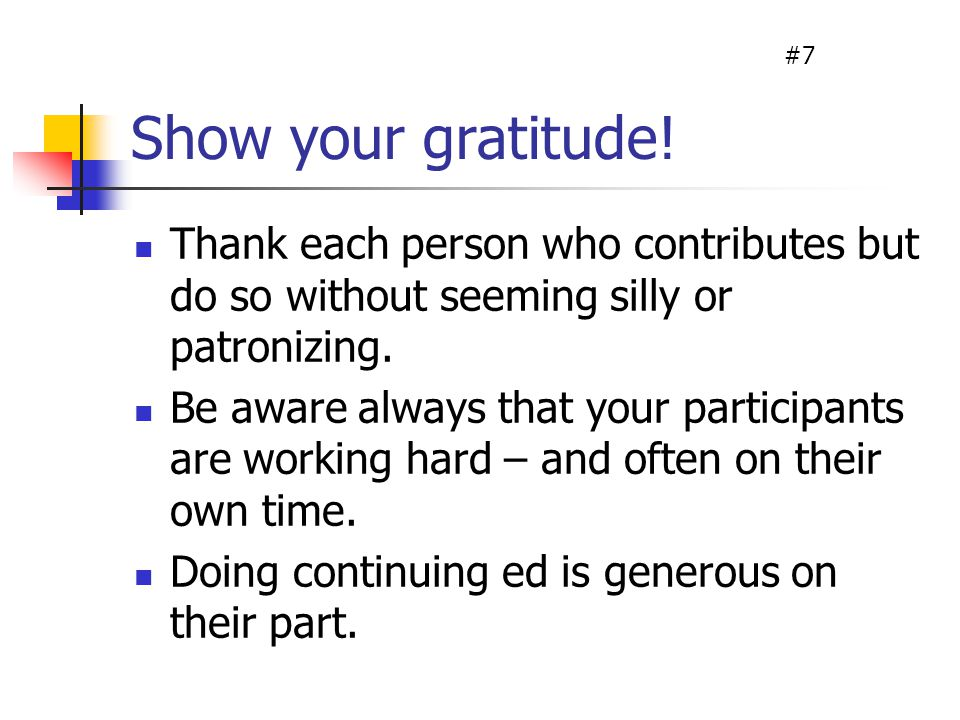 Show your gratitude! Thank each person who contributes but do so without seeming silly or patronizing. Be aware always that your participants are work