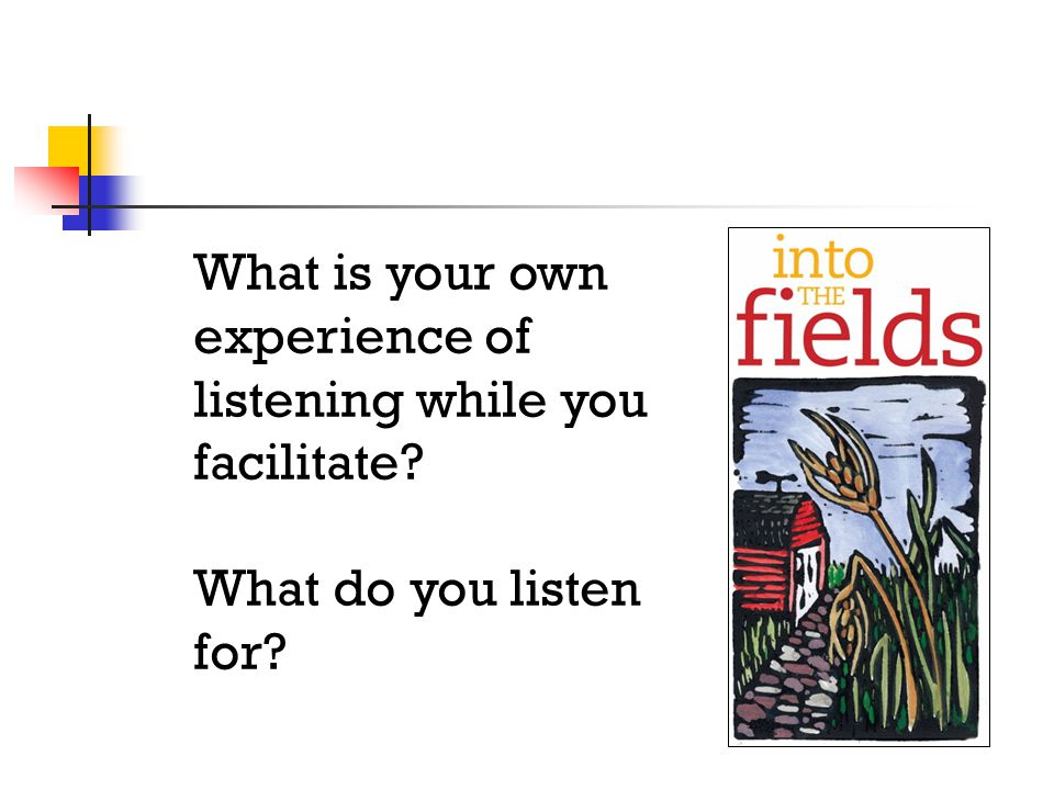 What is your own experience of listening while you facilitate What do you listen for