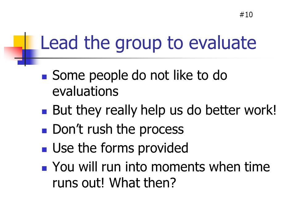 Lead the group to evaluate Some people do not like to do evaluations But they really help us do better work.