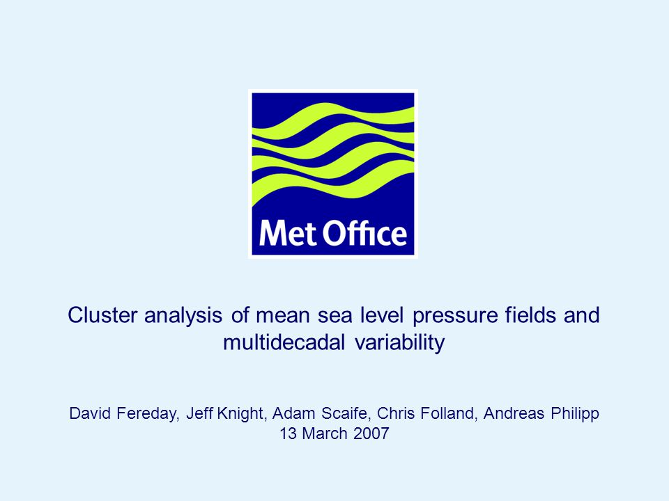 © Crown copyright 2007 Cluster analysis of mean sea level pressure fields and multidecadal variability David Fereday, Jeff Knight, Adam Scaife, Chris Folland, Andreas Philipp 13 March 2007