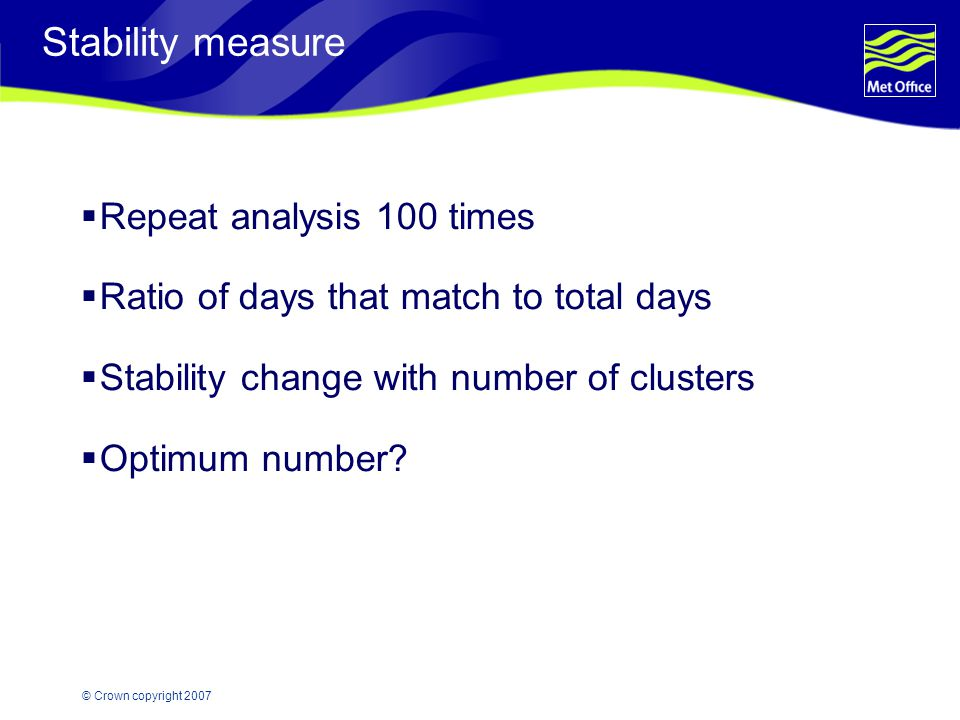 © Crown copyright 2007 Stability measure  Repeat analysis 100 times  Ratio of days that match to total days  Stability change with number of cluste