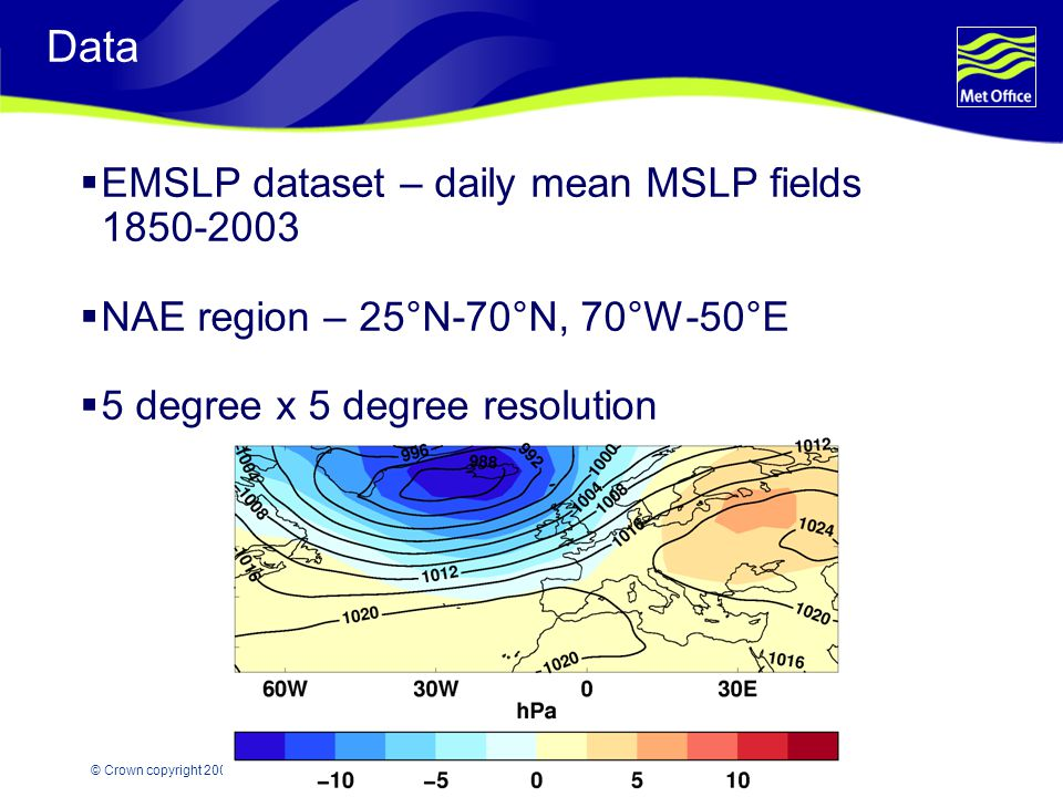 © Crown copyright 2007 Data  EMSLP dataset – daily mean MSLP fields 1850-2003  NAE region – 25°N-70°N, 70°W-50°E  5 degree x 5 degree resolution