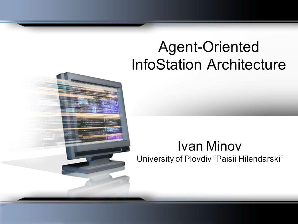 Agent-Oriented InfoStation Architecture Ivan Minov University of Plovdiv Paisii Hilendarski