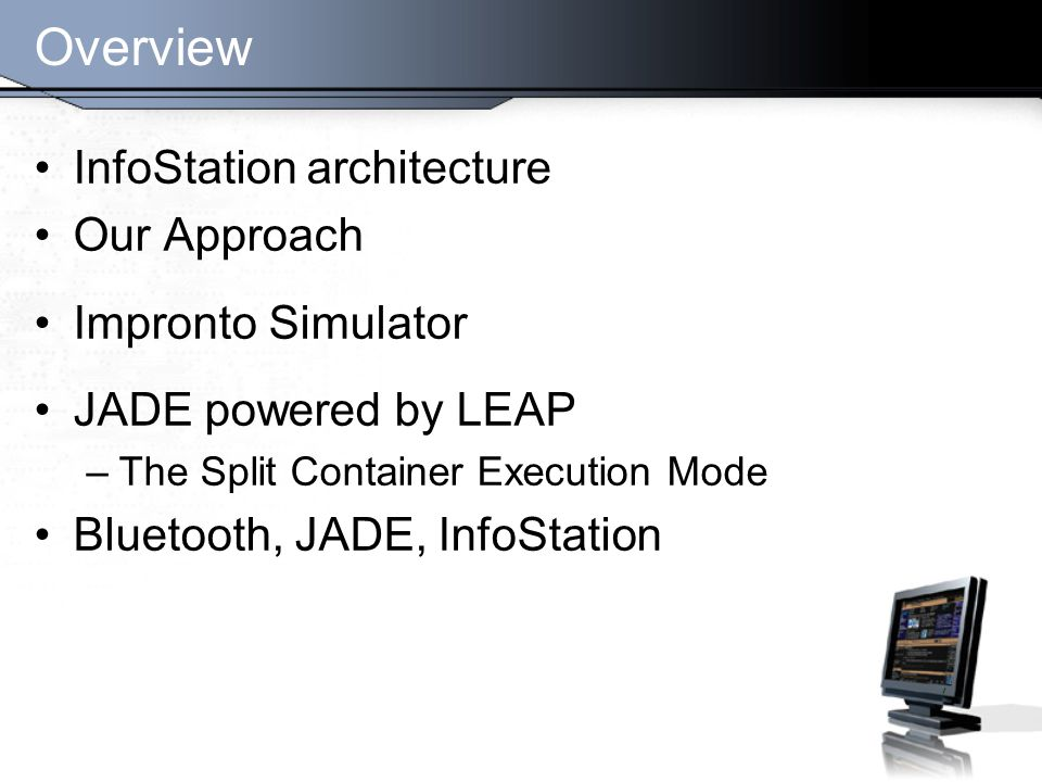 Overview InfoStation architecture Our Approach Impronto Simulator JADE powered by LEAP –The Split Container Execution Mode Bluetooth, JADE, InfoStation
