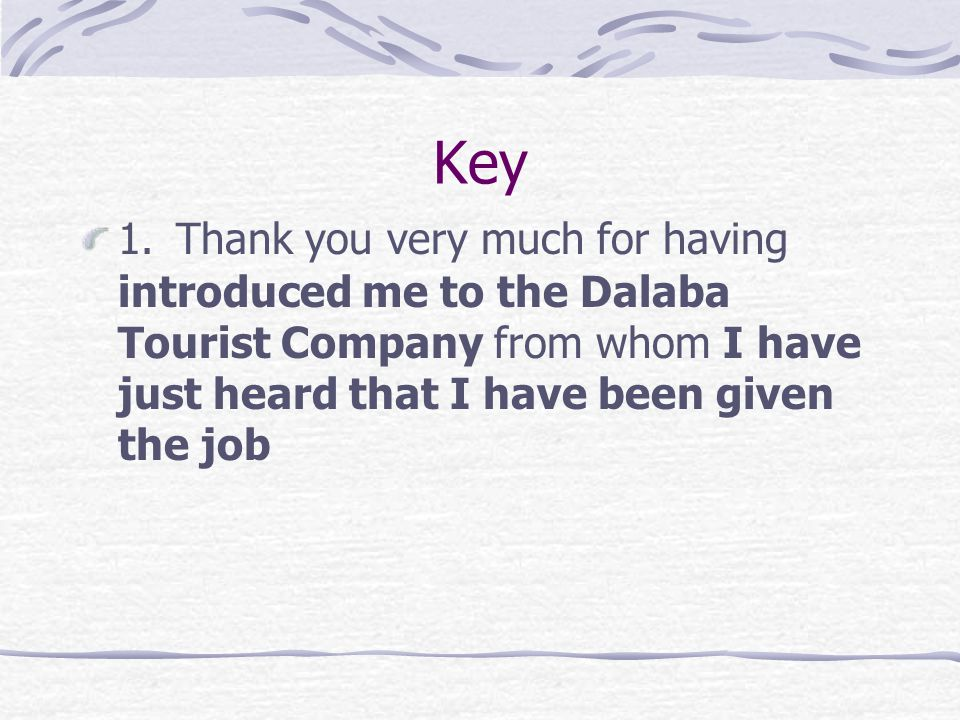 Dear Derek, 1. I have just heard from the Dalaba Tourist Company, and they have given me the job! Thank you very much for your introduction to them. D