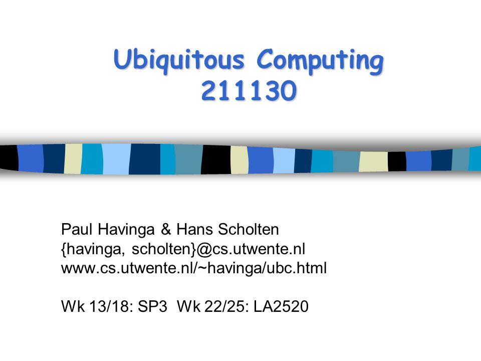 Ubiquitous Computing 211130 Paul Havinga & Hans Scholten {havinga, scholten}@cs.utwente.nl www.cs.utwente.nl/~havinga/ubc.html Wk 13/18: SP3 Wk 22/25: LA2520