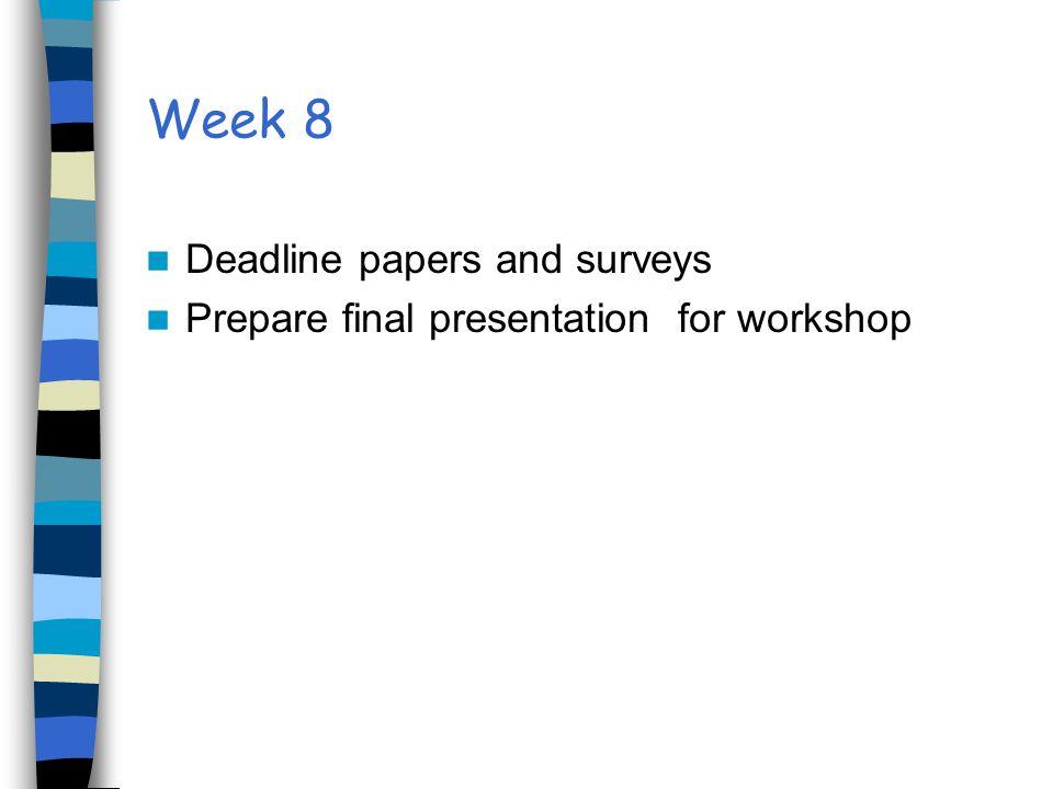 Week 8 Deadline papers and surveys Prepare final presentation for workshop
