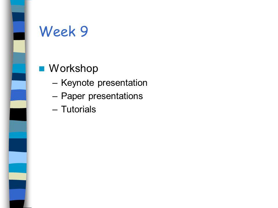 Week 9 Workshop –Keynote presentation –Paper presentations –Tutorials