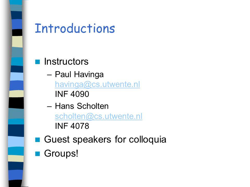 Introductions Instructors –Paul Havinga havinga@cs.utwente.nl INF 4090 havinga@cs.utwente.nl –Hans Scholten scholten@cs.utwente.nl INF 4078 scholten@cs.utwente.nl Guest speakers for colloquia Groups!