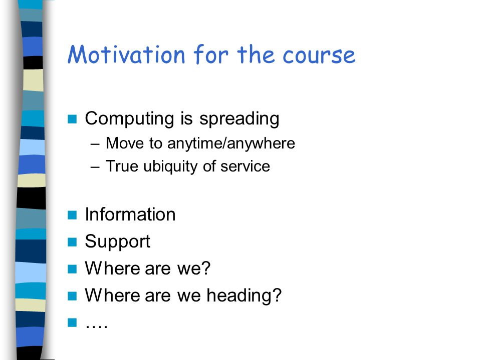 Motivation for the course Computing is spreading –Move to anytime/anywhere –True ubiquity of service Information Support Where are we? Where are we he