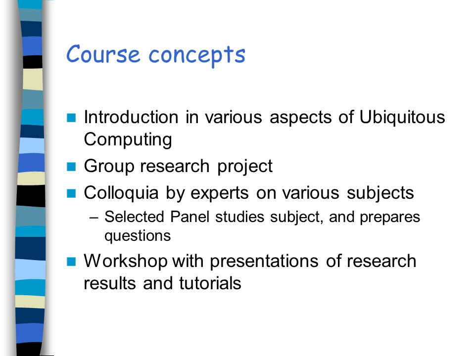 Course concepts Introduction in various aspects of Ubiquitous Computing Group research project Colloquia by experts on various subjects –Selected Pane