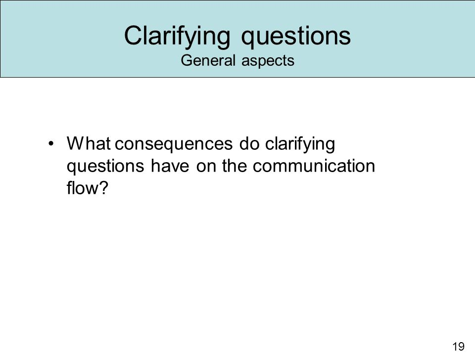 Clarifying questions General aspects 19 What consequences do clarifying questions have on the communication flow?