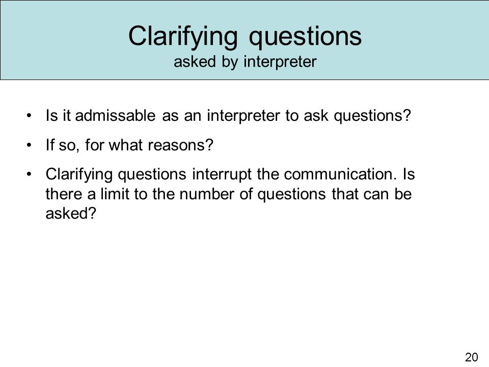 20 Is it admissable as an interpreter to ask questions? If so, for what reasons? Clarifying questions interrupt the communication. Is there a limit to