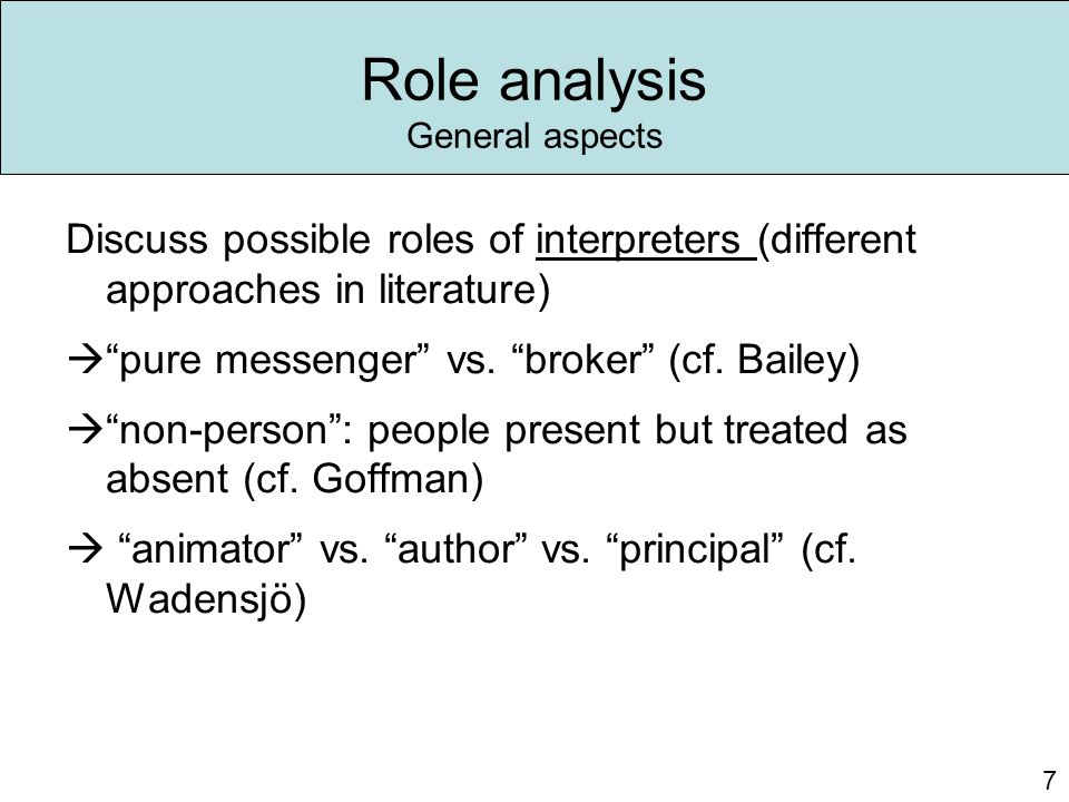 "Role analysis General aspects Discuss possible roles of interpreters (different approaches in literature)  ""pure messenger"" vs. ""broker"" (cf. Bailey)"