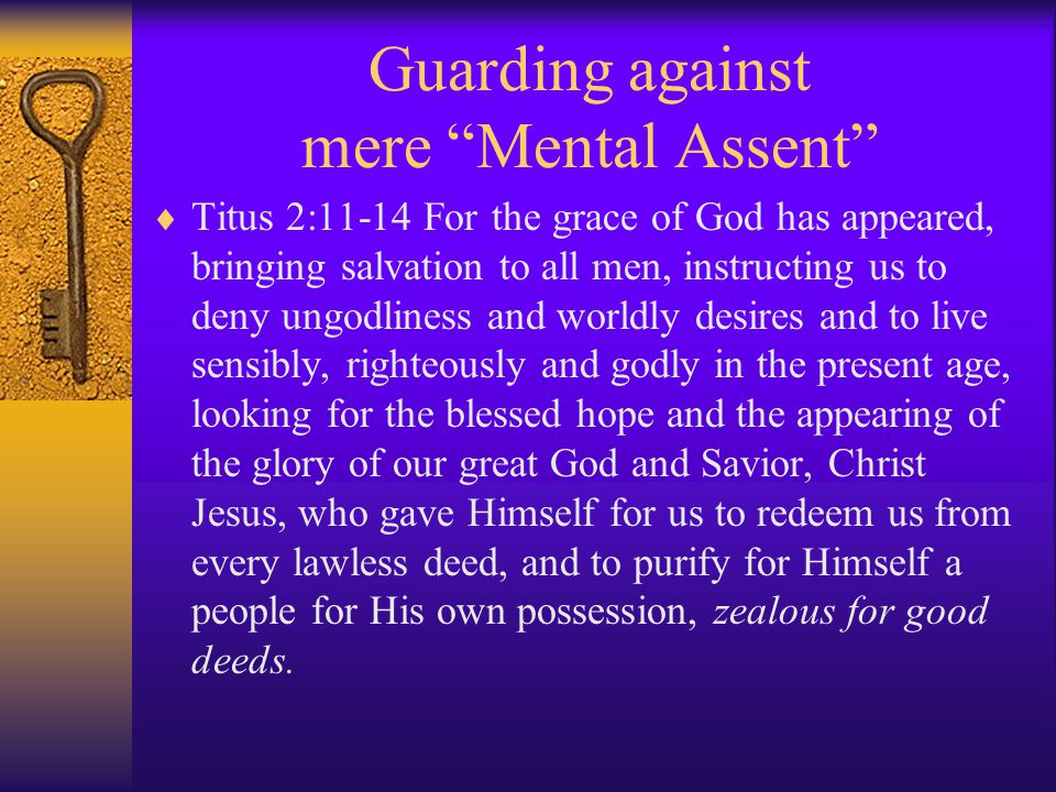 Guarding against mere Mental Assent  Titus 2:11-14 For the grace of God has appeared, bringing salvation to all men, instructing us to deny ungodliness and worldly desires and to live sensibly, righteously and godly in the present age, looking for the blessed hope and the appearing of the glory of our great God and Savior, Christ Jesus, who gave Himself for us to redeem us from every lawless deed, and to purify for Himself a people for His own possession, zealous for good deeds.