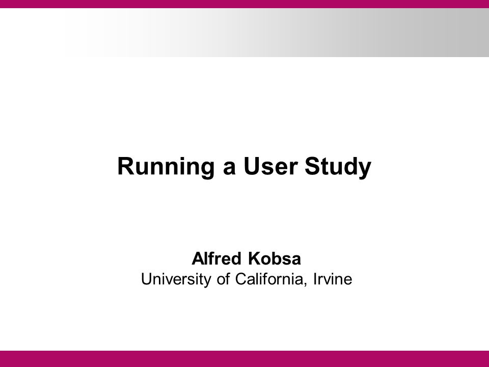 Running a User Study Alfred Kobsa University of California, Irvine