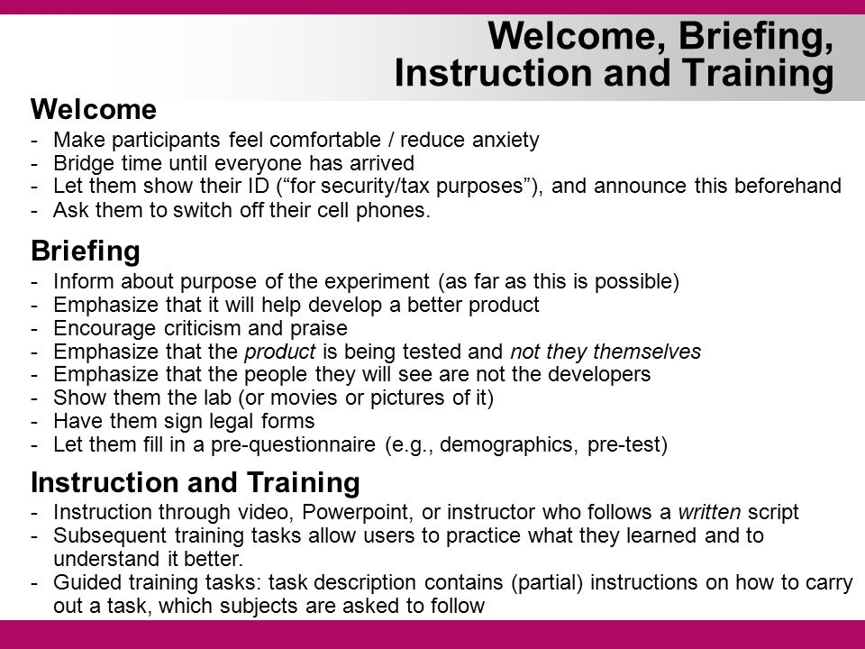 Welcome, Briefing, Instruction and Training Welcome -Make participants feel comfortable / reduce anxiety -Bridge time until everyone has arrived -Let them show their ID ( for security/tax purposes ), and announce this beforehand -Ask them to switch off their cell phones.