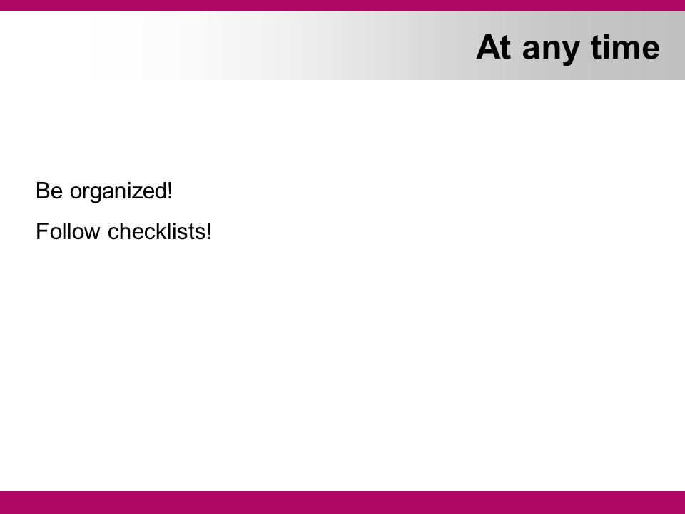 At any time Be organized! Follow checklists!