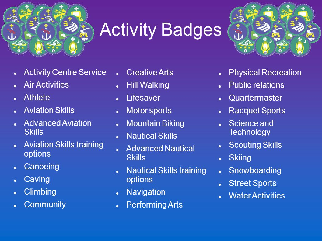 Activity Badges Activity Centre Service Air Activities Athlete Aviation Skills Advanced Aviation Skills Aviation Skills training options Canoeing Caving Climbing Community Creative Arts Hill Walking Lifesaver Motor sports Mountain Biking Nautical Skills Advanced Nautical Skills Nautical Skills training options Navigation Performing Arts Physical Recreation Public relations Quartermaster Racquet Sports Science and Technology Scouting Skills Skiing Snowboarding Street Sports Water Activities