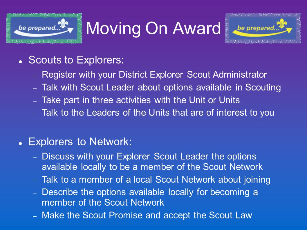 Moving On Award Scouts to Explorers:  Register with your District Explorer Scout Administrator  Talk with Scout Leader about options available in Sc