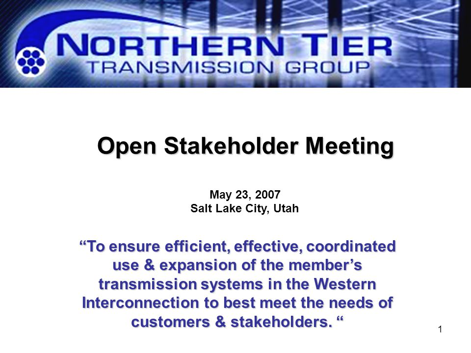 """1 Open Stakeholder Meeting May 23, 2007 Salt Lake City, Utah """"To ensure efficient, effective, coordinated use & expansion of the member's transmission"""