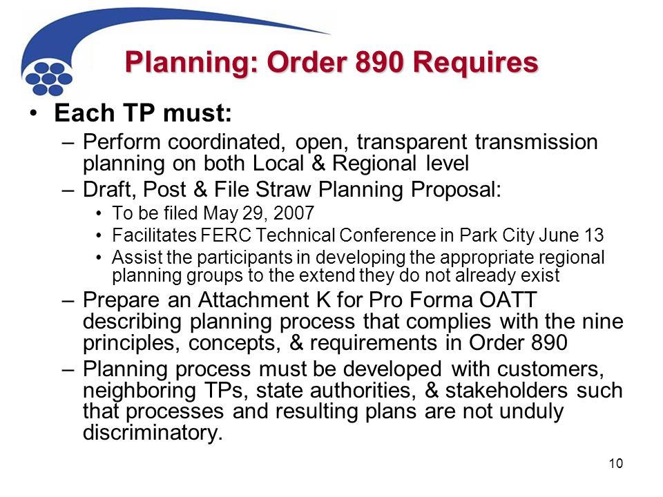 10 Planning: Order 890 Requires Each TP must: –Perform coordinated, open, transparent transmission planning on both Local & Regional level –Draft, Post & File Straw Planning Proposal: To be filed May 29, 2007 Facilitates FERC Technical Conference in Park City June 13 Assist the participants in developing the appropriate regional planning groups to the extend they do not already exist –Prepare an Attachment K for Pro Forma OATT describing planning process that complies with the nine principles, concepts, & requirements in Order 890 –Planning process must be developed with customers, neighboring TPs, state authorities, & stakeholders such that processes and resulting plans are not unduly discriminatory.