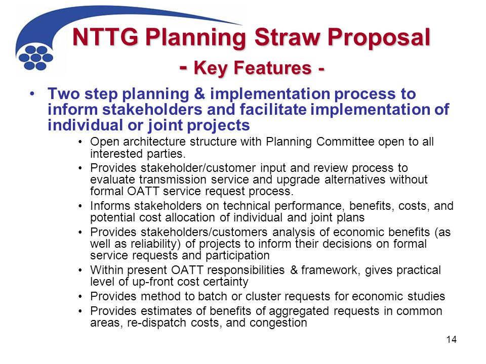 14 NTTG Planning Straw Proposal - Key Features - Two step planning & implementation process to inform stakeholders and facilitate implementation of individual or joint projects Open architecture structure with Planning Committee open to all interested parties.