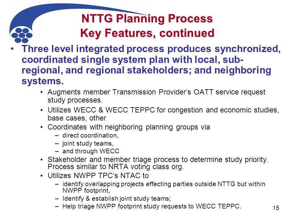 15 NTTG Planning Process Key Features, continued Three level integrated process produces synchronized, coordinated single system plan with local, sub- regional, and regional stakeholders; and neighboring systems.