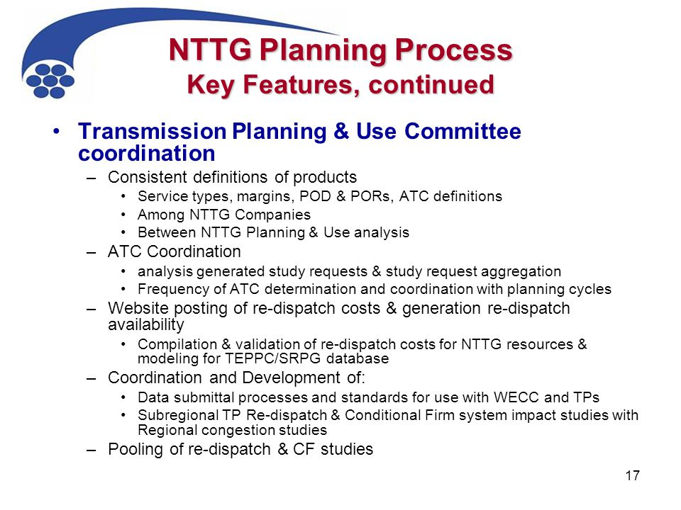 17 NTTG Planning Process Key Features, continued Transmission Planning & Use Committee coordination –Consistent definitions of products Service types,