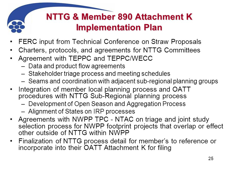 25 NTTG & Member 890 Attachment K Implementation Plan FERC input from Technical Conference on Straw Proposals Charters, protocols, and agreements for NTTG Committees Agreement with TEPPC and TEPPC/WECC –Data and product flow agreements –Stakeholder triage process and meeting schedules –Seams and coordination with adjacent sub-regional planning groups Integration of member local planning process and OATT procedures with NTTG Sub-Regional planning process –Development of Open Season and Aggregation Process –Alignment of States on IRP processes Agreements with NWPP TPC - NTAC on triage and joint study selection process for NWPP footprint projects that overlap or effect other outside of NTTG within NWPP Finalization of NTTG process detail for member's to reference or incorporate into their OATT Attachment K for filing