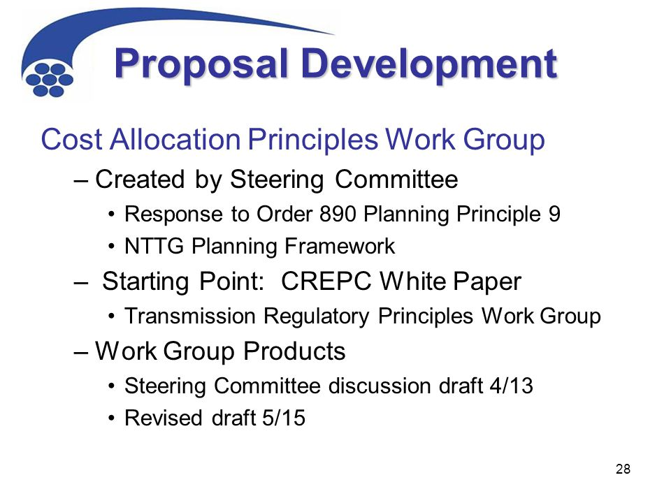 28 Proposal Development Cost Allocation Principles Work Group –Created by Steering Committee Response to Order 890 Planning Principle 9 NTTG Planning Framework – Starting Point: CREPC White Paper Transmission Regulatory Principles Work Group –Work Group Products Steering Committee discussion draft 4/13 Revised draft 5/15