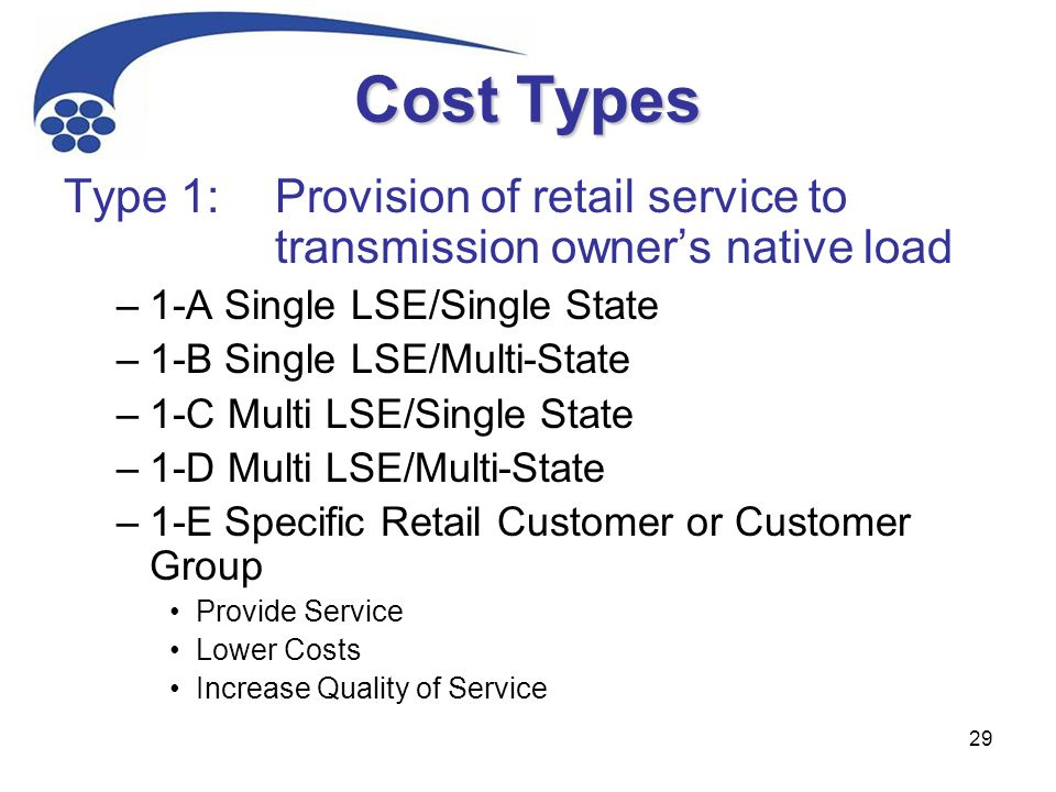 29 Cost Types Type 1:Provision of retail service to transmission owner's native load –1-A Single LSE/Single State –1-B Single LSE/Multi-State –1-C Mul