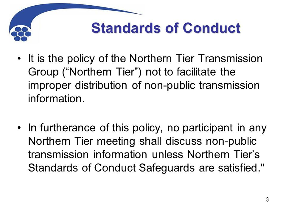 """3 Standards of Conduct It is the policy of the Northern Tier Transmission Group (""""Northern Tier"""") not to facilitate the improper distribution of non-p"""