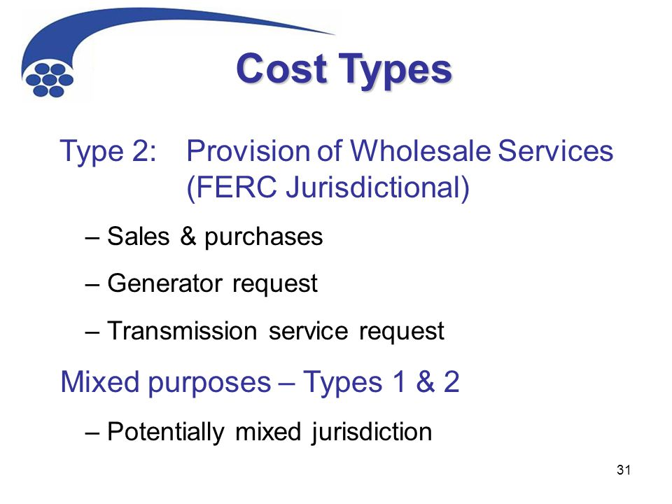 31 Type 2: Provision of Wholesale Services (FERC Jurisdictional) – Sales & purchases – Generator request – Transmission service request Mixed purposes – Types 1 & 2 – Potentially mixed jurisdiction Cost Types
