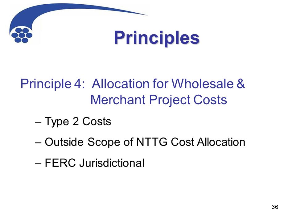 36 Principle 4: Allocation for Wholesale & Merchant Project Costs – Type 2 Costs – Outside Scope of NTTG Cost Allocation – FERC Jurisdictional Princip