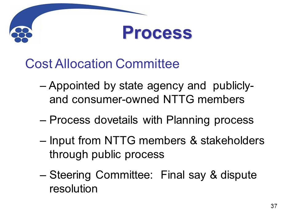 37 Process Cost Allocation Committee – Appointed by state agency and publicly- and consumer-owned NTTG members – Process dovetails with Planning process – Input from NTTG members & stakeholders through public process – Steering Committee: Final say & dispute resolution