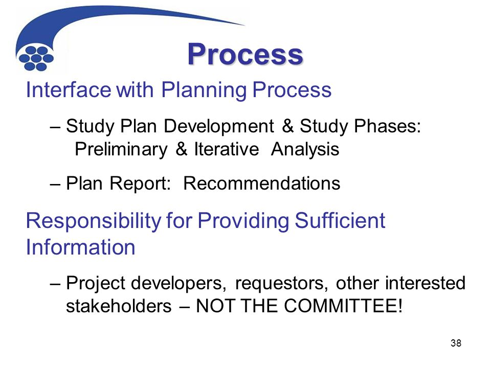 38 Interface with Planning Process – Study Plan Development & Study Phases: Preliminary & Iterative Analysis – Plan Report: Recommendations Responsibility for Providing Sufficient Information – Project developers, requestors, other interested stakeholders – NOT THE COMMITTEE.