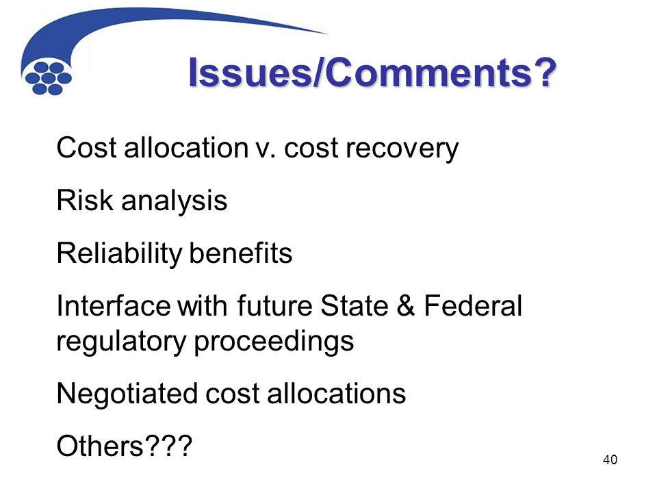 40 Cost allocation v. cost recovery Risk analysis Reliability benefits Interface with future State & Federal regulatory proceedings Negotiated cost al