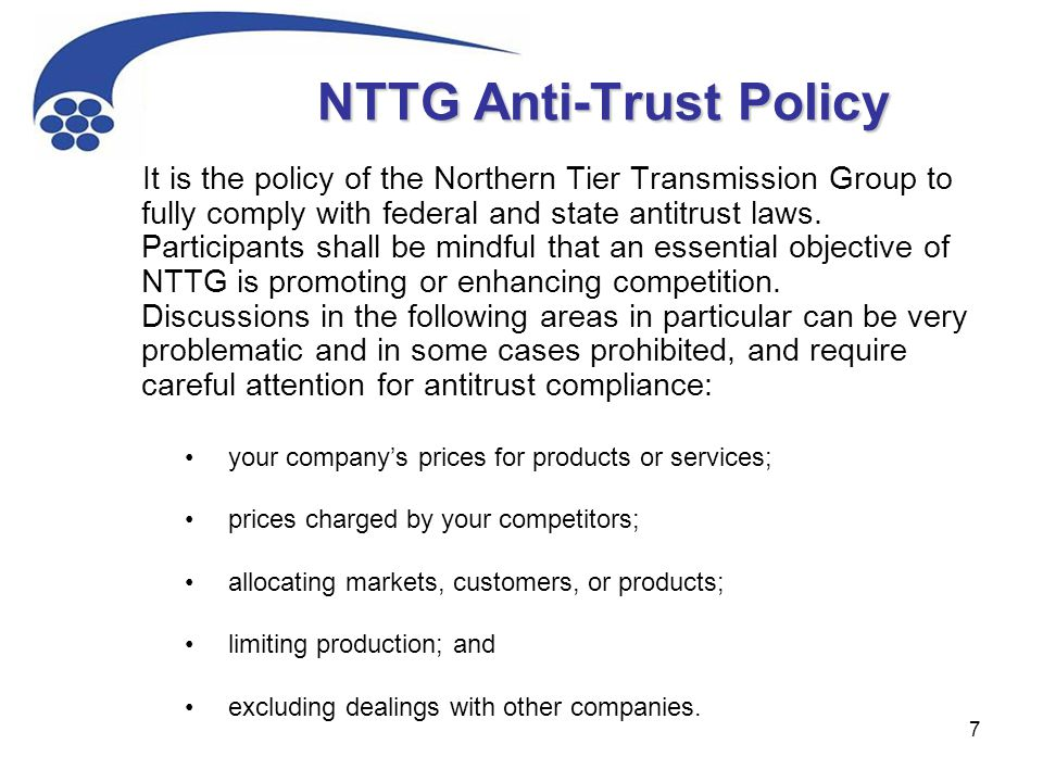 7 NTTG Anti-Trust Policy It is the policy of the Northern Tier Transmission Group to fully comply with federal and state antitrust laws. Participants