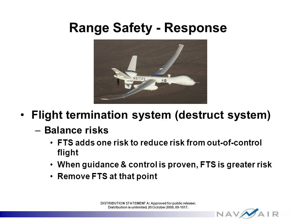 Range Safety - Response Flight termination system (destruct system) –Balance risks FTS adds one risk to reduce risk from out-of-control flight When guidance & control is proven, FTS is greater risk Remove FTS at that point DISTRIBUTION STATEMENT A: Approved for public release; Distribution is unlimited.