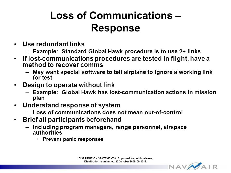Loss of Communications – Response Use redundant links –Example: Standard Global Hawk procedure is to use 2+ links If lost-communications procedures are tested in flight, have a method to recover comms –May want special software to tell airplane to ignore a working link for test Design to operate without link –Example: Global Hawk has lost-communication actions in mission plan Understand response of system –Loss of communications does not mean out-of-control Brief all participants beforehand –Including program managers, range personnel, airspace authorities Prevent panic responses DISTRIBUTION STATEMENT A: Approved for public release; Distribution is unlimited.