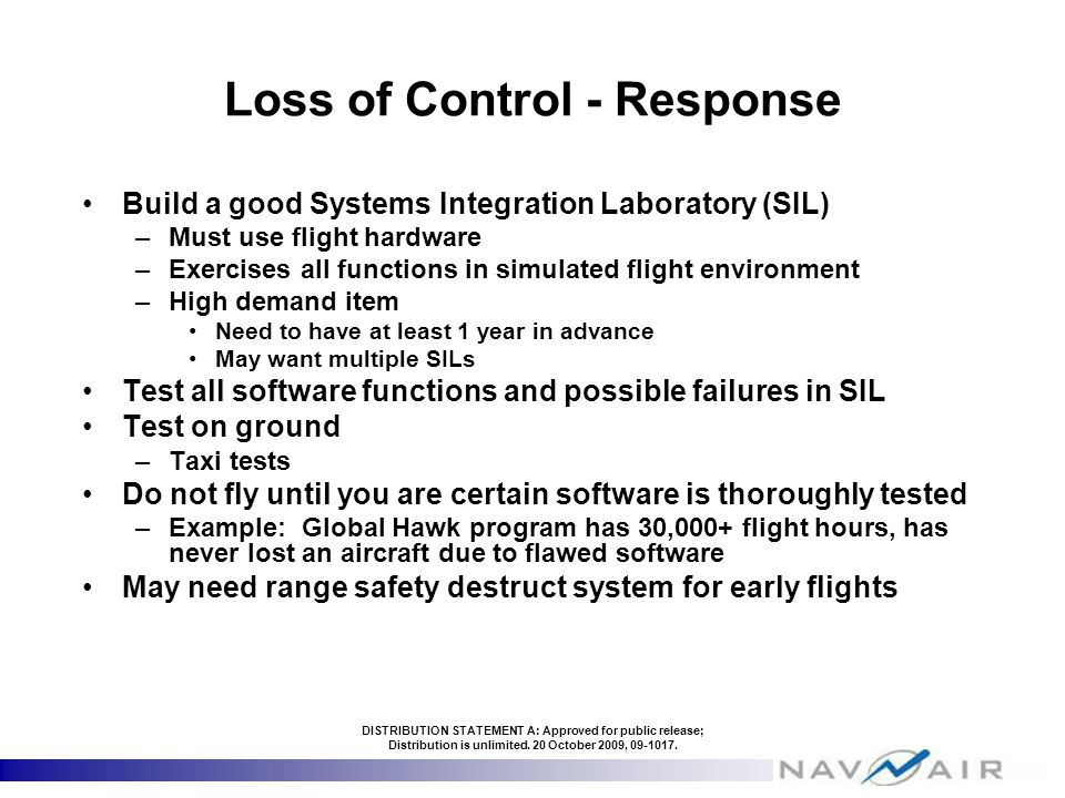 Loss of Control - Response Build a good Systems Integration Laboratory (SIL) –Must use flight hardware –Exercises all functions in simulated flight environment –High demand item Need to have at least 1 year in advance May want multiple SILs Test all software functions and possible failures in SIL Test on ground –Taxi tests Do not fly until you are certain software is thoroughly tested –Example: Global Hawk program has 30,000+ flight hours, has never lost an aircraft due to flawed software May need range safety destruct system for early flights DISTRIBUTION STATEMENT A: Approved for public release; Distribution is unlimited.