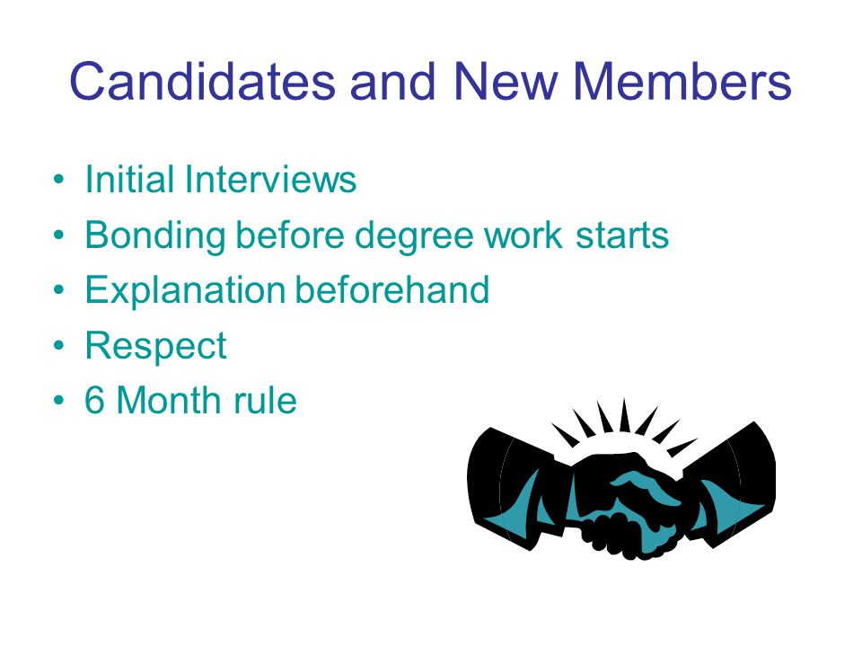 Candidates and New Members Initial Interviews Bonding before degree work starts Explanation beforehand Respect 6 Month rule