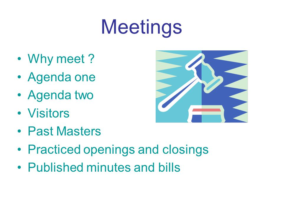 Meetings Why meet ? Agenda one Agenda two Visitors Past Masters Practiced openings and closings Published minutes and bills