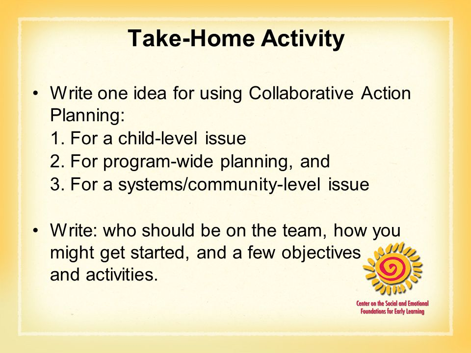 Take-Home Activity Write one idea for using Collaborative Action Planning: 1. For a child-level issue 2. For program-wide planning, and 3. For a syste