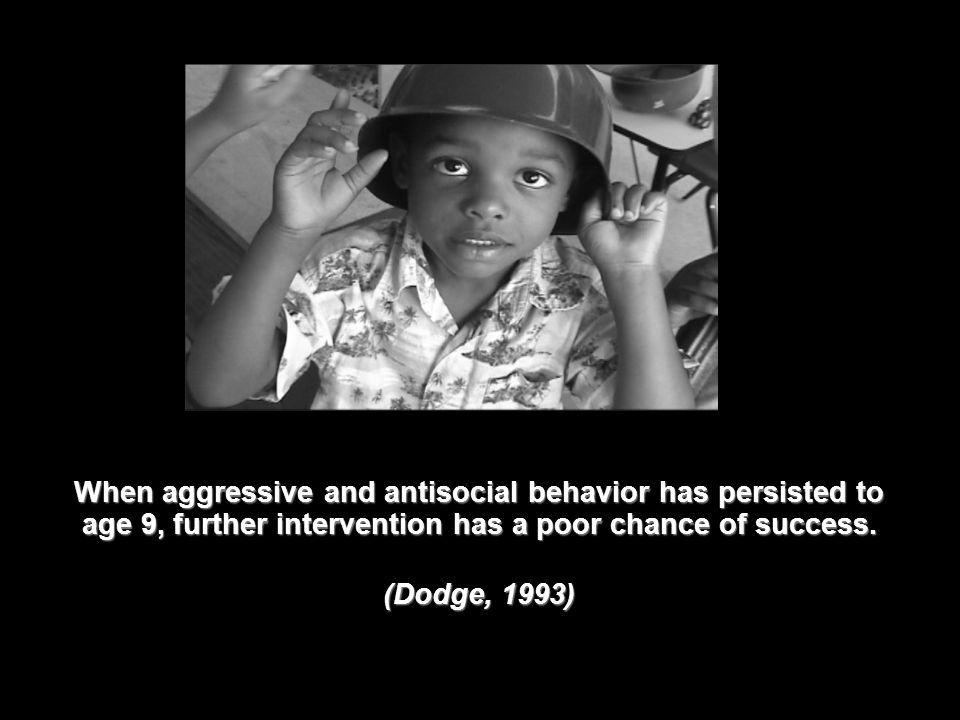 When aggressive and antisocial behavior has persisted to age 9, further intervention has a poor chance of success. (Dodge, 1993) 13
