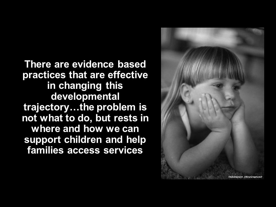 There are evidence based practices that are effective in changing this developmental trajectory…the problem is not what to do, but rests in where and