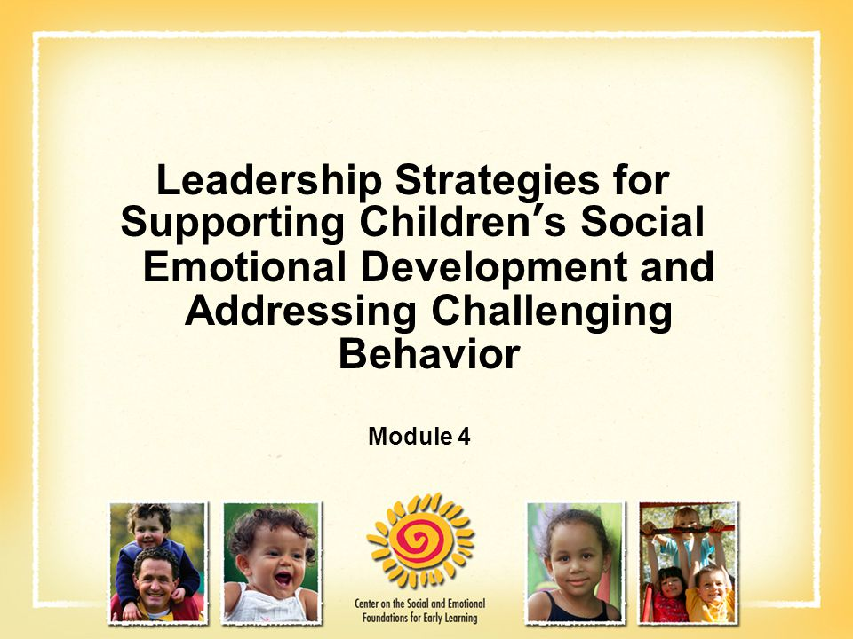 Leadership Strategies for Supporting Children's Social Emotional Development and Addressing Challenging Behavior Module 4